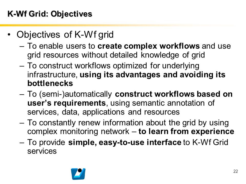 22 K-Wf Grid: Objectives Objectives of K-Wf grid –To enable users to create complex workflows and use grid resources without detailed knowledge of gri