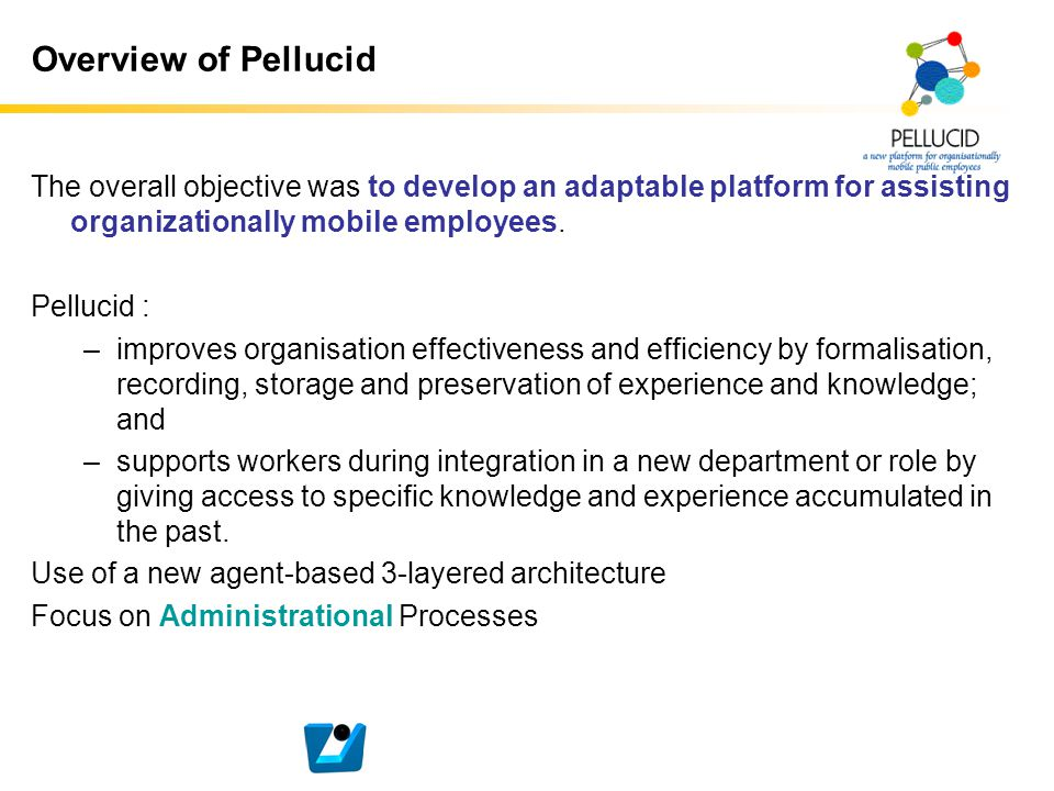 Overview of Pellucid The overall objective was to develop an adaptable platform for assisting organizationally mobile employees. Pellucid : –improves