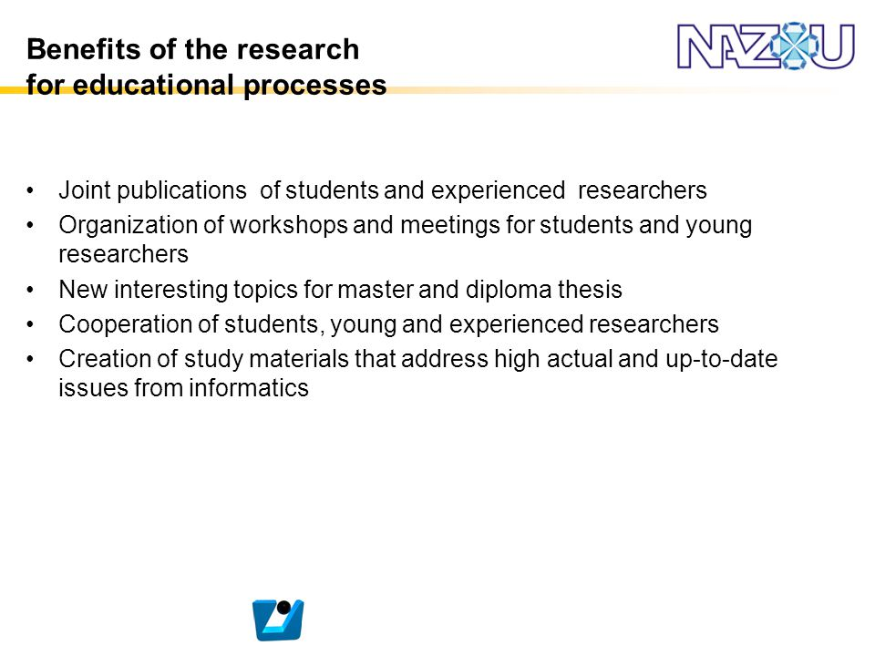 Benefits of the research for educational processes Joint publications of students and experienced researchers Organization of workshops and meetings f