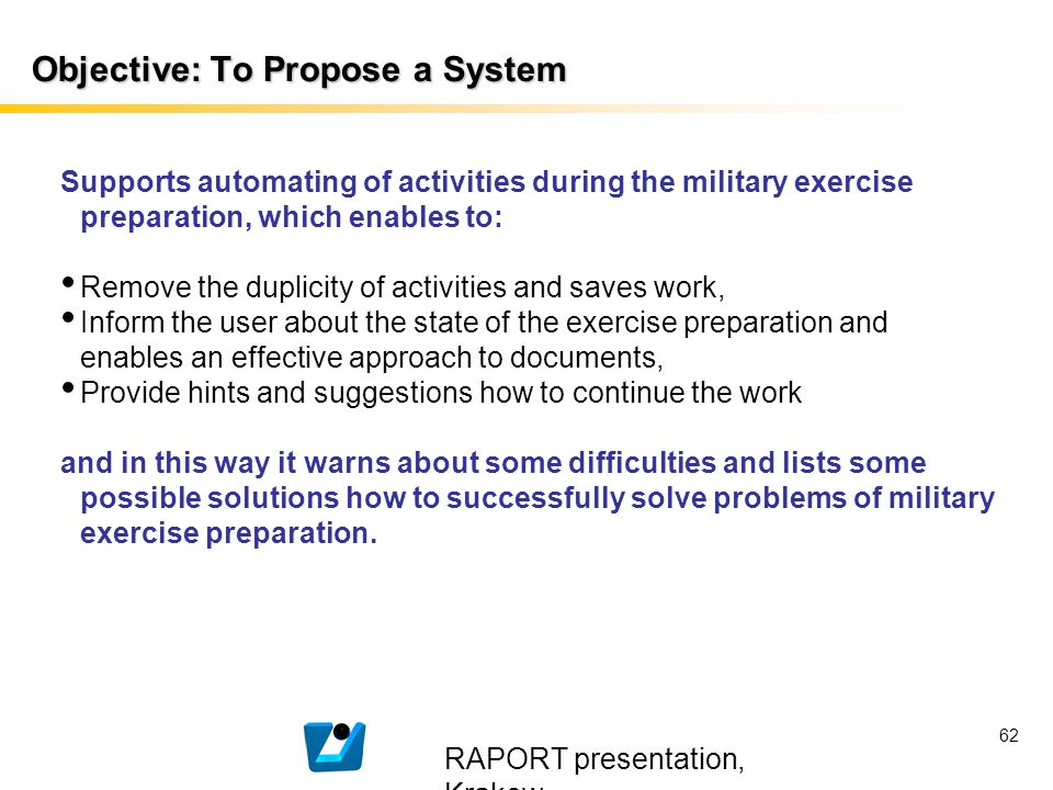 RAPORT presentation, Krakow 62 Objective: To Propose a System Supports automating of activities during the military exercise preparation, which enable