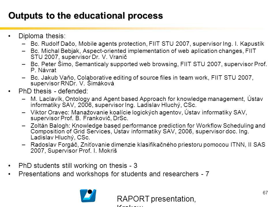 RAPORT presentation, Krakow 67 Outputs to the educational process Diploma thesis: –Bc. Rudolf Dačo, Mobile agents protection, FIIT STU 2007, superviso