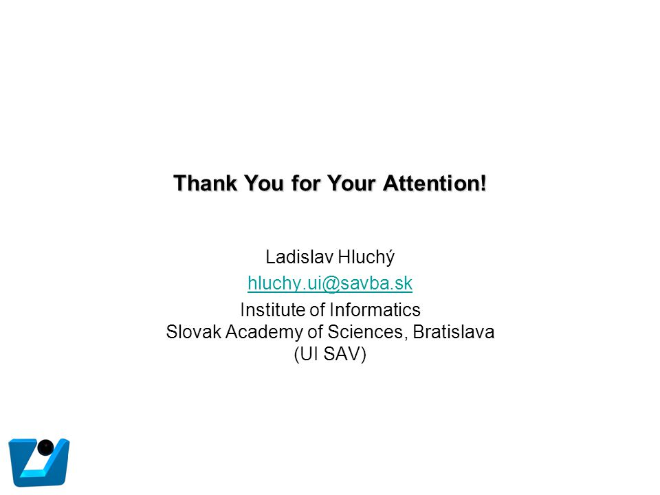 Thank You for Your Attention! Ladislav Hluchý hluchy.ui@savba.sk Institute of Informatics Slovak Academy of Sciences, Bratislava (UI SAV)