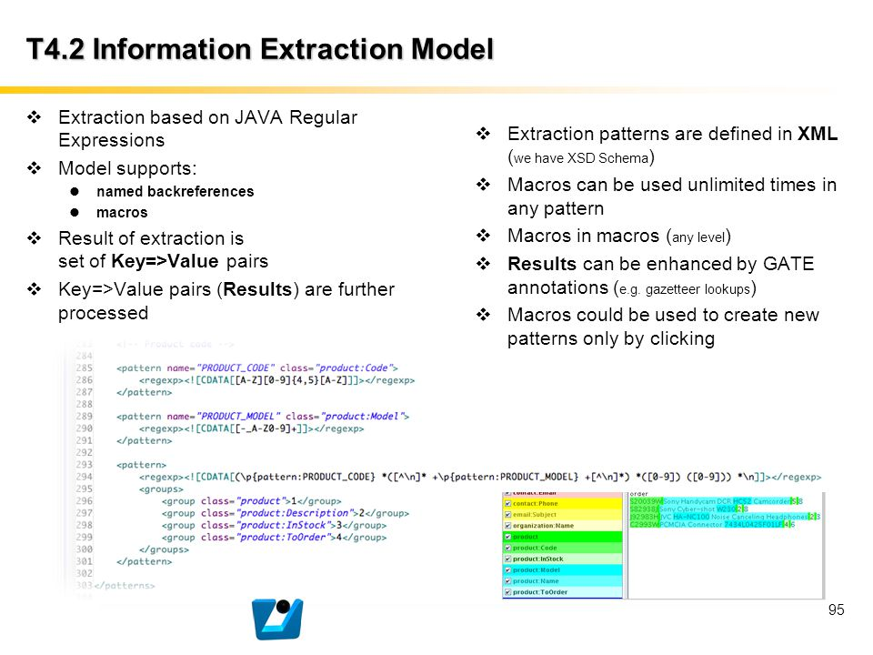95 T4.2 Information Extraction Model  Extraction based on JAVA Regular Expressions  Model supports: named backreferences macros  Result of extracti