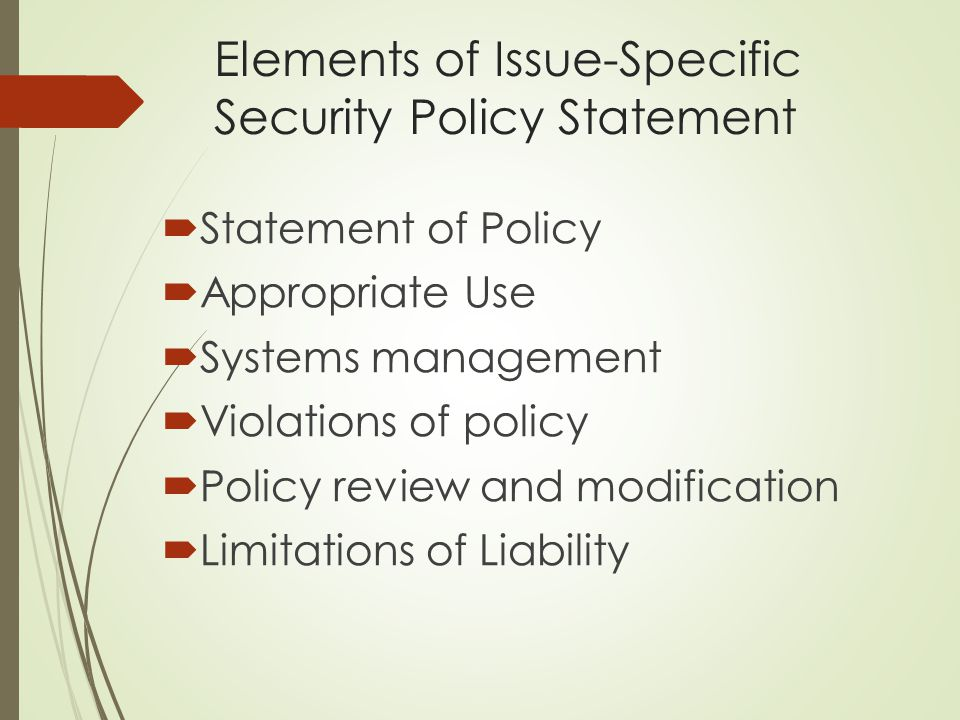 Elements of Issue-Specific Security Policy Statement  Statement of Policy  Appropriate Use  Systems management  Violations of policy  Policy revi