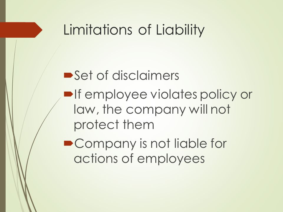 Limitations of Liability  Set of disclaimers  If employee violates policy or law, the company will not protect them  Company is not liable for acti