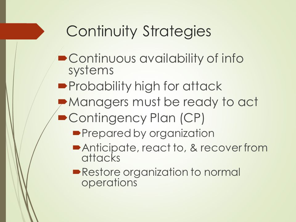 Continuity Strategies  Continuous availability of info systems  Probability high for attack  Managers must be ready to act  Contingency Plan (CP)