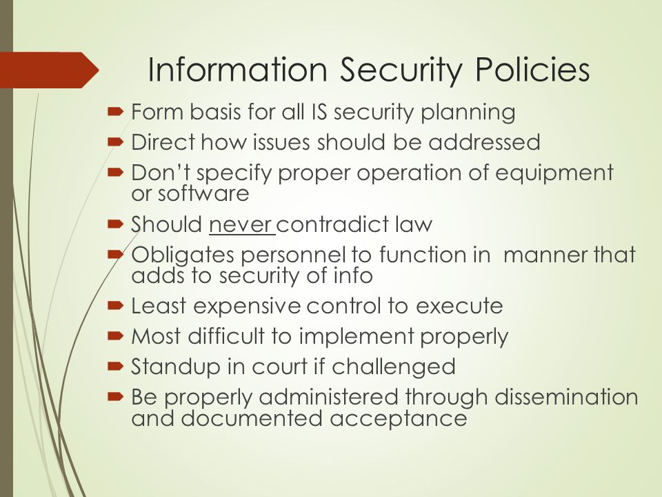 Information Security Policies  Form basis for all IS security planning  Direct how issues should be addressed  Don't specify proper operation of eq