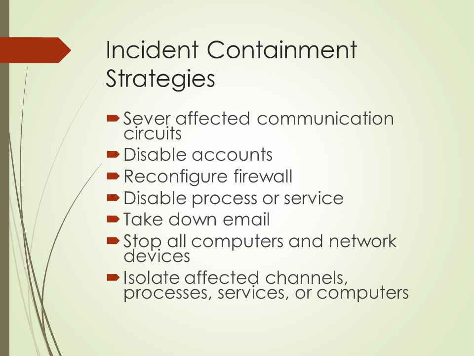 Incident Containment Strategies  Sever affected communication circuits  Disable accounts  Reconfigure firewall  Disable process or service  Take