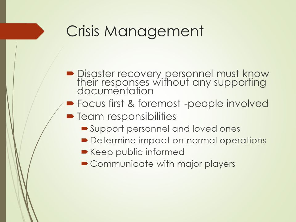 Crisis Management  Disaster recovery personnel must know their responses without any supporting documentation  Focus first & foremost -people involv