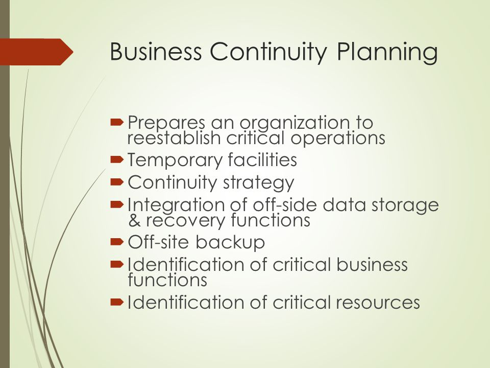 Business Continuity Planning  Prepares an organization to reestablish critical operations  Temporary facilities  Continuity strategy  Integration