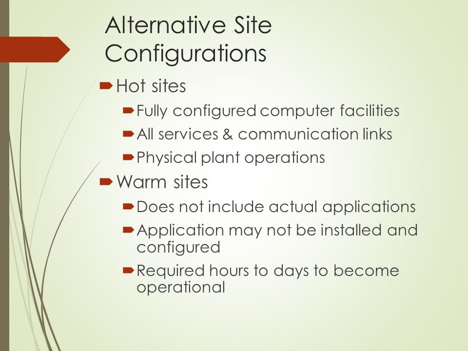 Alternative Site Configurations  Hot sites  Fully configured computer facilities  All services & communication links  Physical plant operations 