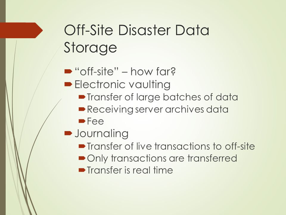 "Off-Site Disaster Data Storage  ""off-site"" – how far?  Electronic vaulting  Transfer of large batches of data  Receiving server archives data  Fe"