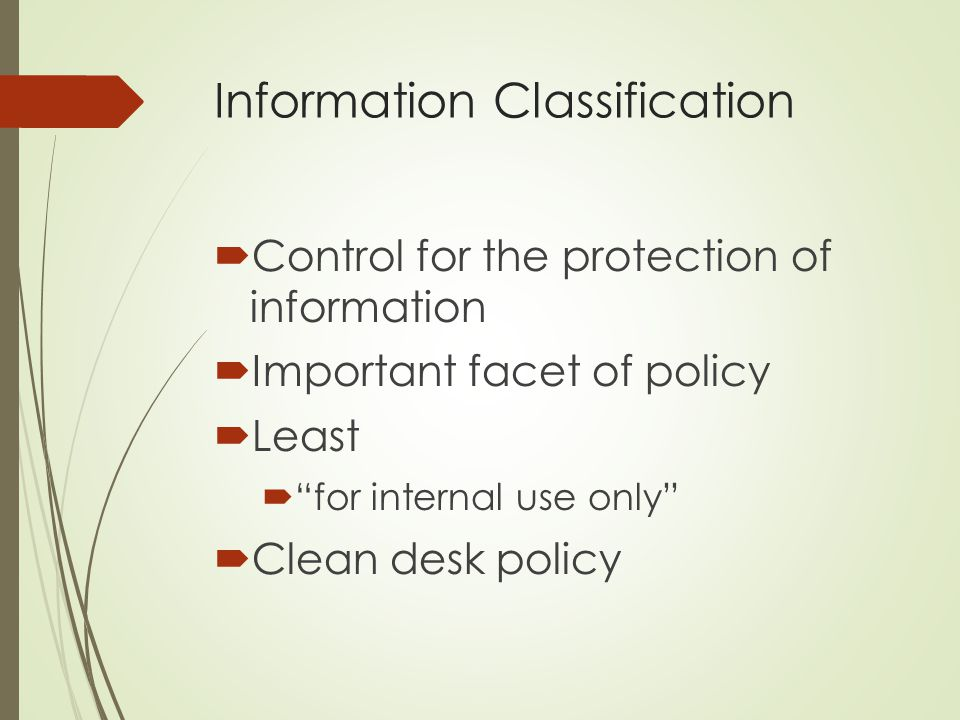 "Information Classification  Control for the protection of information  Important facet of policy  Least  ""for internal use only""  Clean desk poli"