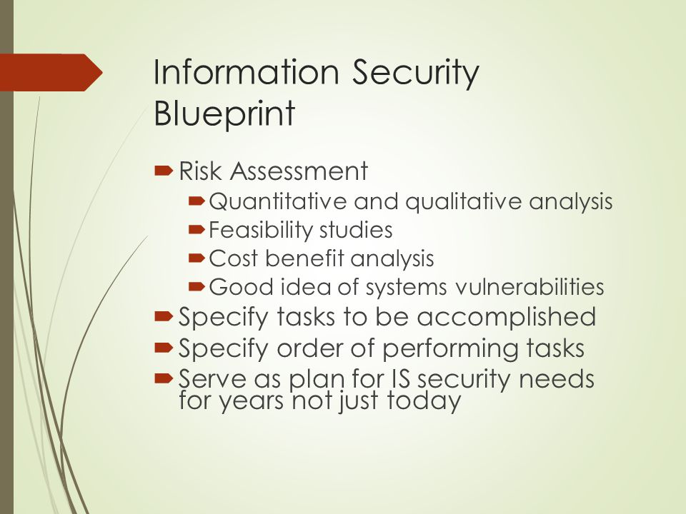 Information Security Blueprint  Risk Assessment  Quantitative and qualitative analysis  Feasibility studies  Cost benefit analysis  Good idea of