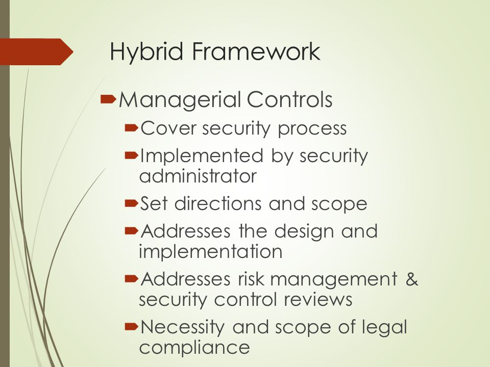 Hybrid Framework  Managerial Controls  Cover security process  Implemented by security administrator  Set directions and scope  Addresses the des