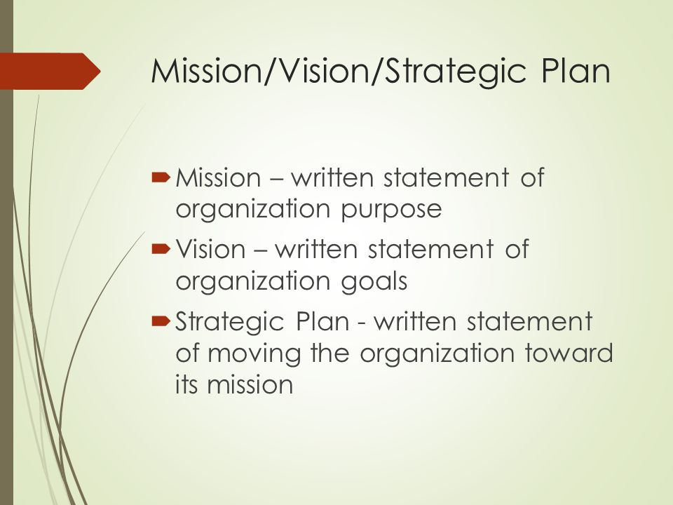 Mission/Vision/Strategic Plan  Mission – written statement of organization purpose  Vision – written statement of organization goals  Strategic Pla