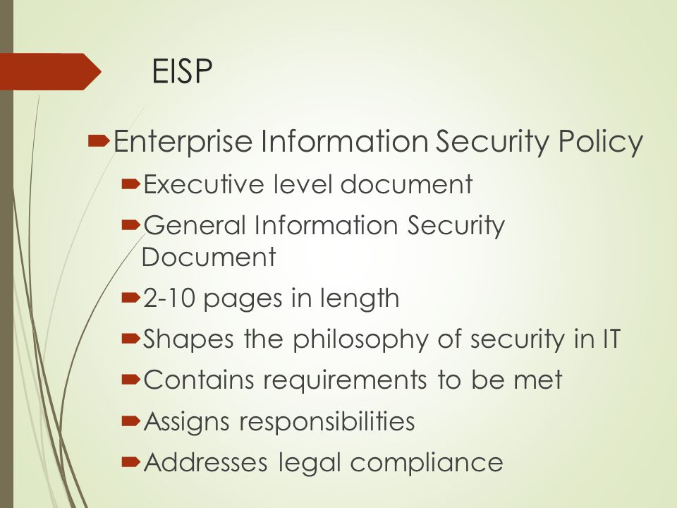 EISP  Enterprise Information Security Policy  Executive level document  General Information Security Document  2-10 pages in length  Shapes the p