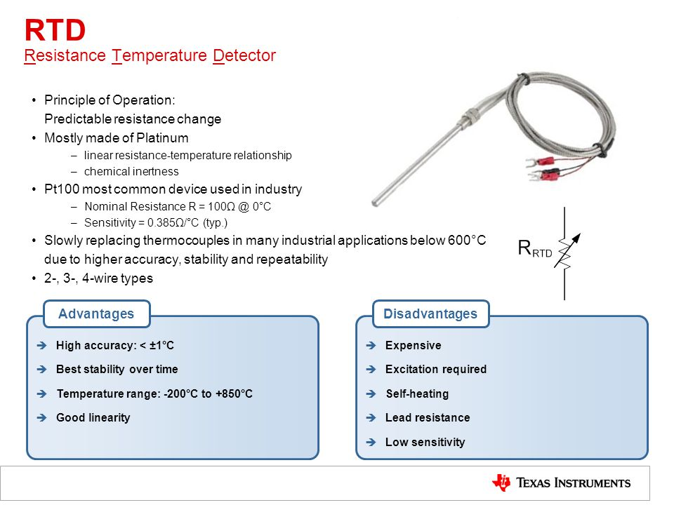 RTD Resistance Temperature Detector Principle of Operation: Predictable resistance change Mostly made of Platinum –linear resistance-temperature relationship –chemical inertness Pt100 most common device used in industry –Nominal Resistance R = 100Ω @ 0°C –Sensitivity = 0.385Ω/°C (typ.) Slowly replacing thermocouples in many industrial applications below 600°C due to higher accuracy, stability and repeatability 2-, 3-, 4-wire types  High accuracy: < ±1°C  Best stability over time  Temperature range: -200°C to +850°C  Good linearity Advantages  Expensive  Excitation required  Self-heating  Lead resistance  Low sensitivity Disadvantages