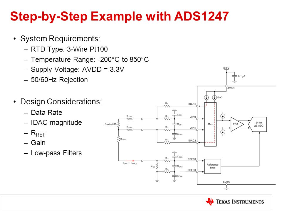 Step-by-Step Example with ADS1247 System Requirements: –RTD Type: 3-Wire Pt100 –Temperature Range: -200°C to 850°C –Supply Voltage: AVDD = 3.3V –50/60Hz Rejection Design Considerations: –Data Rate –IDAC magnitude –R REF –Gain –Low-pass Filters