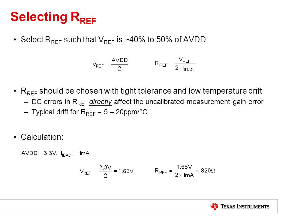 Selecting R REF Select R REF such that V REF is ~40% to 50% of AVDD: R REF should be chosen with tight tolerance and low temperature drift –DC errors in R REF directly affect the uncalibrated measurement gain error –Typical drift for R REF = 5 – 20ppm/°C Calculation: