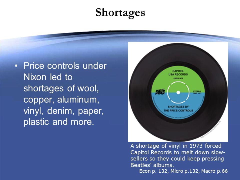 Shortages Price controls under Nixon led to shortages of wool, copper, aluminum, vinyl, denim, paper, plastic and more.