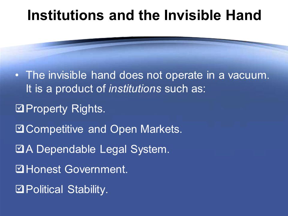 Institutions and the Invisible Hand The invisible hand does not operate in a vacuum.