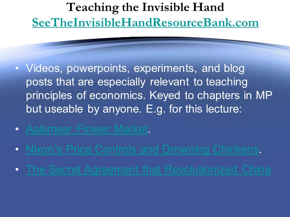 Teaching the Invisible Hand SeeTheInvisibleHandResourceBank.com SeeTheInvisibleHandResourceBank.com Videos, powerpoints, experiments, and blog posts that are especially relevant to teaching principles of economics.