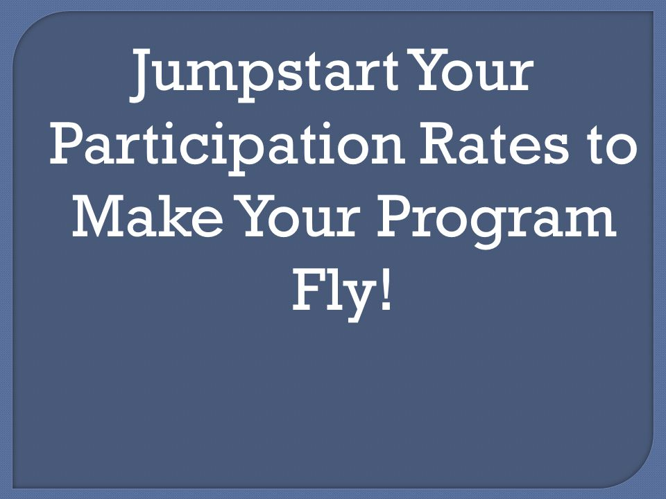 Jumpstart Your Participation Rates to Make Your Program Fly!