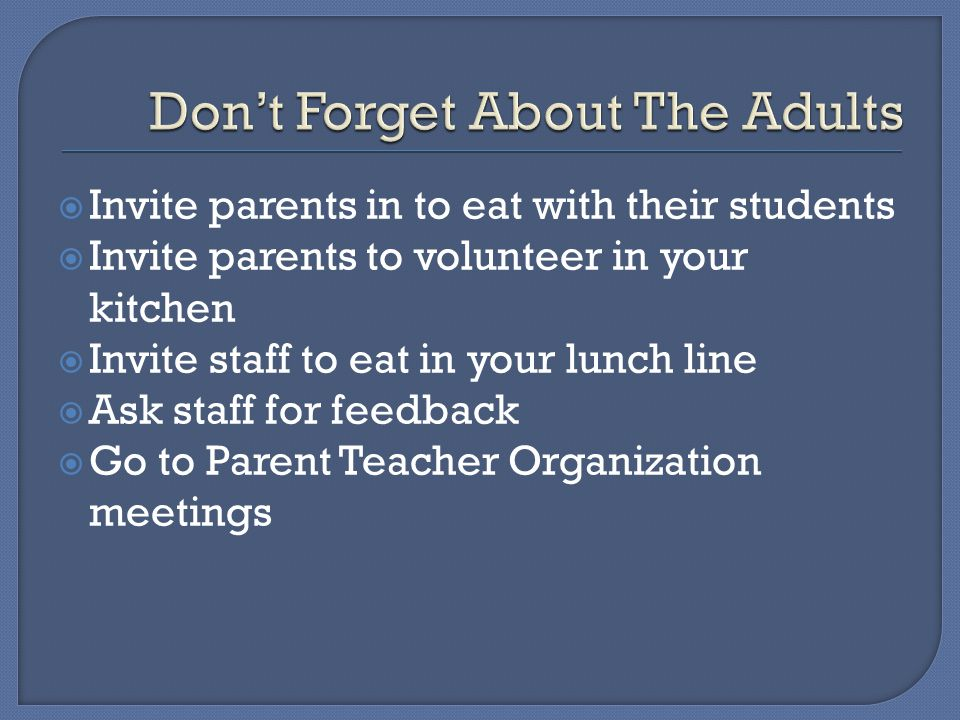 Invite parents in to eat with their students  Invite parents to volunteer in your kitchen  Invite staff to eat in your lunch line  Ask staff for