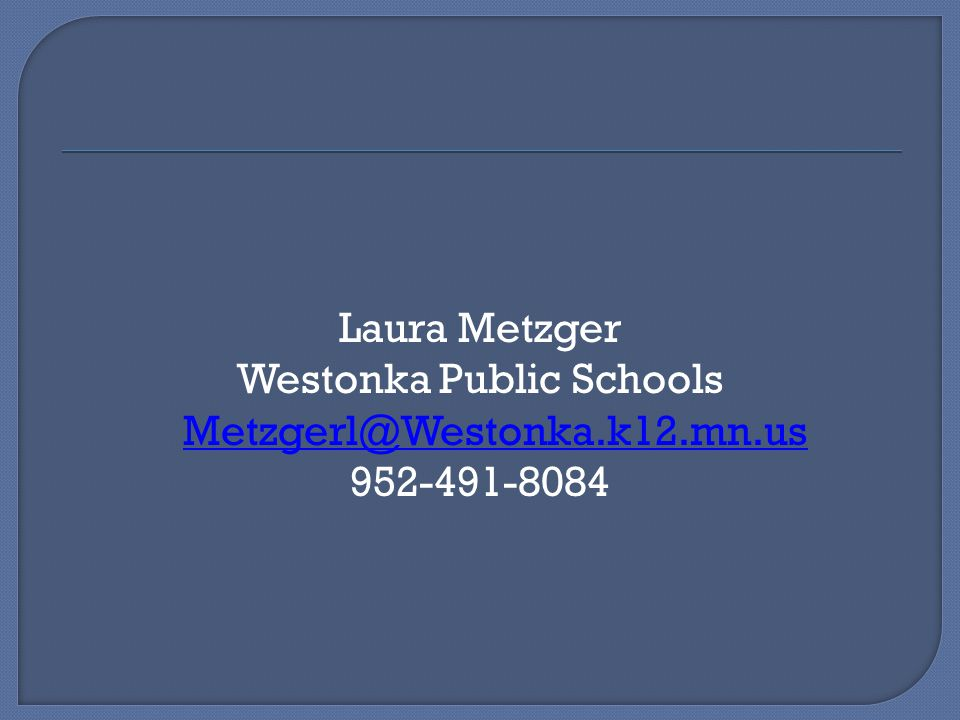 Laura Metzger Westonka Public Schools Metzgerl@Westonka.k12.mn.us Metzgerl@Westonka.k12.mn.us 952-491-8084