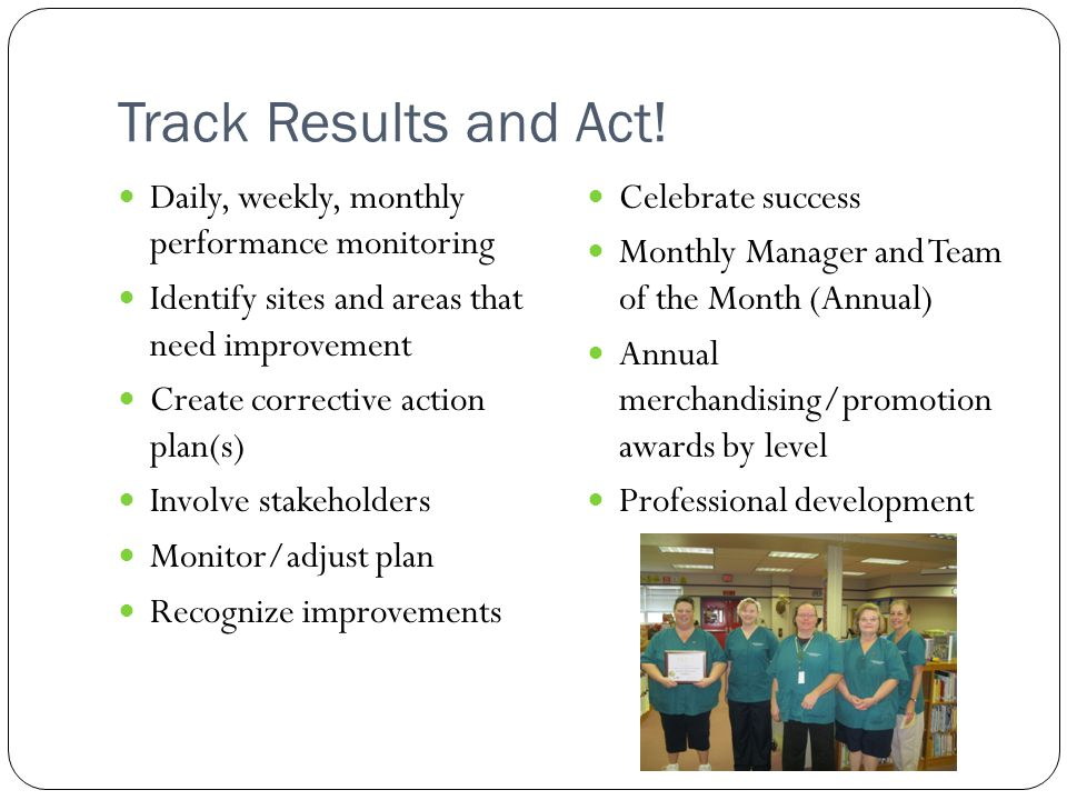 Track Results and Act! Daily, weekly, monthly performance monitoring Identify sites and areas that need improvement Create corrective action plan(s) I