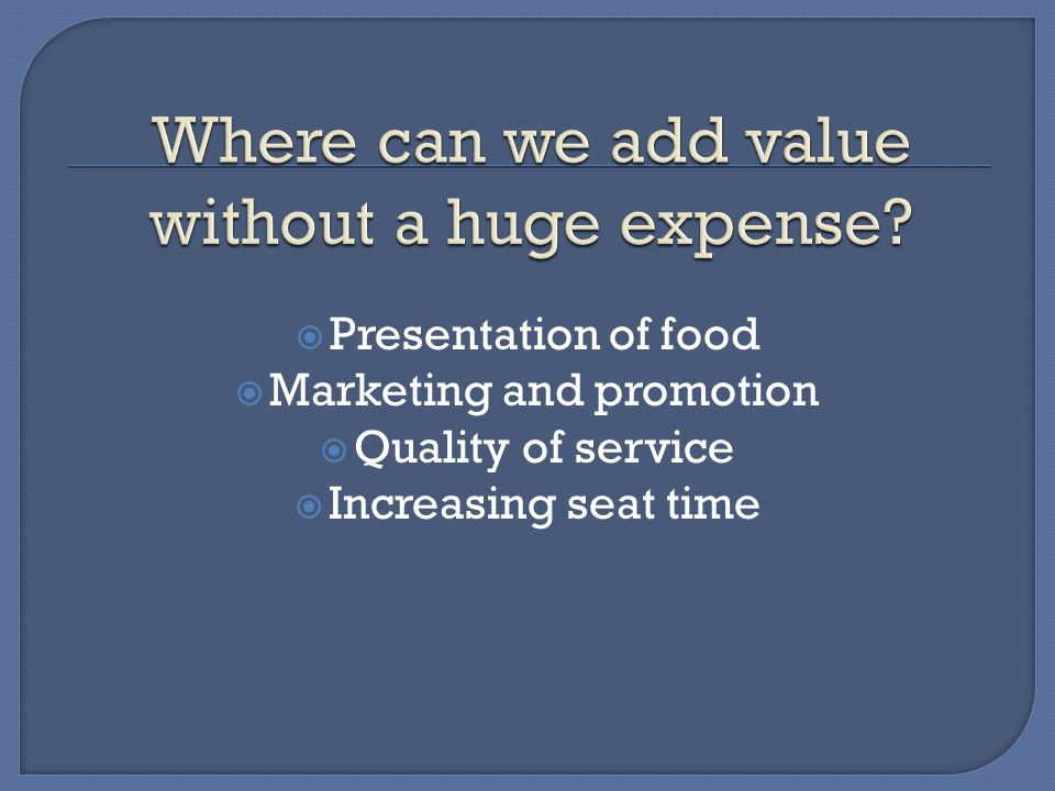  Presentation of food  Marketing and promotion  Quality of service  Increasing seat time