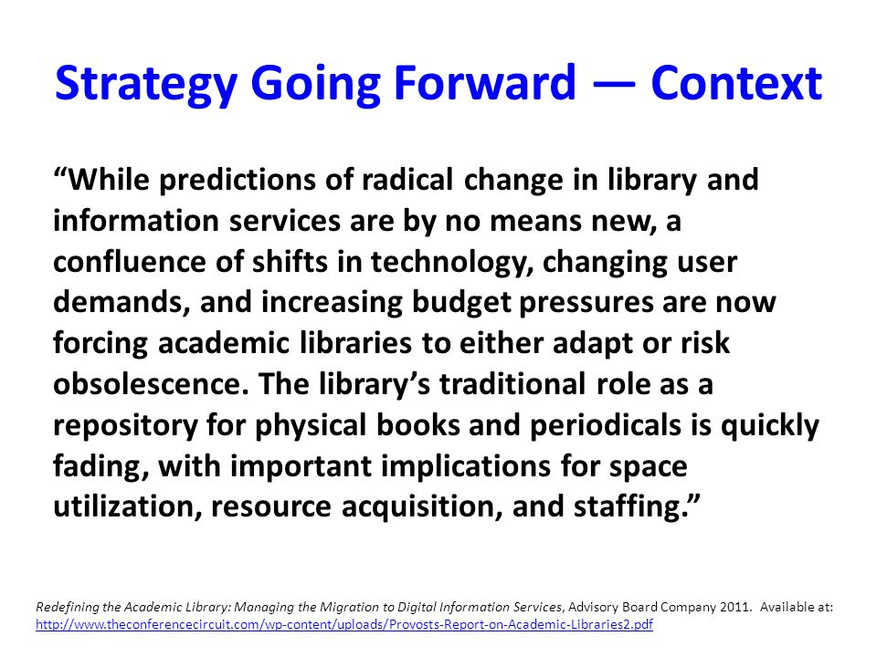 Strategy Going Forward — Context While predictions of radical change in library and information services are by no means new, a confluence of shifts in technology, changing user demands, and increasing budget pressures are now forcing academic libraries to either adapt or risk obsolescence.