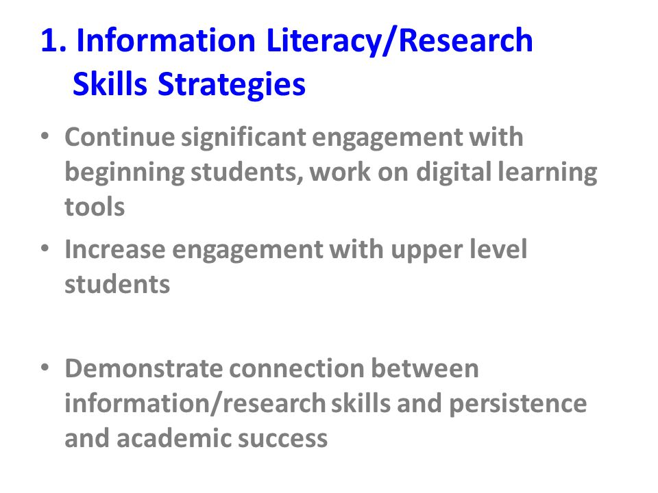 1. Information Literacy/Research Skills Strategies Continue significant engagement with beginning students, work on digital learning tools Increase en