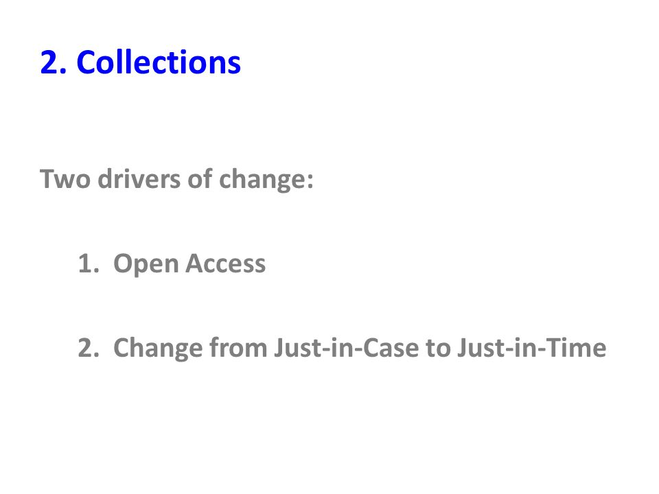 2. Collections Two drivers of change: 1. Open Access 2. Change from Just-in-Case to Just-in-Time