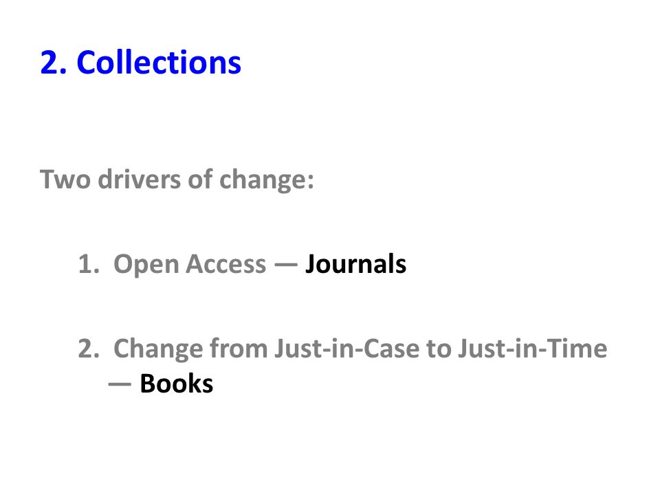 2. Collections Two drivers of change: 1. Open Access — Journals 2. Change from Just-in-Case to Just-in-Time — Books