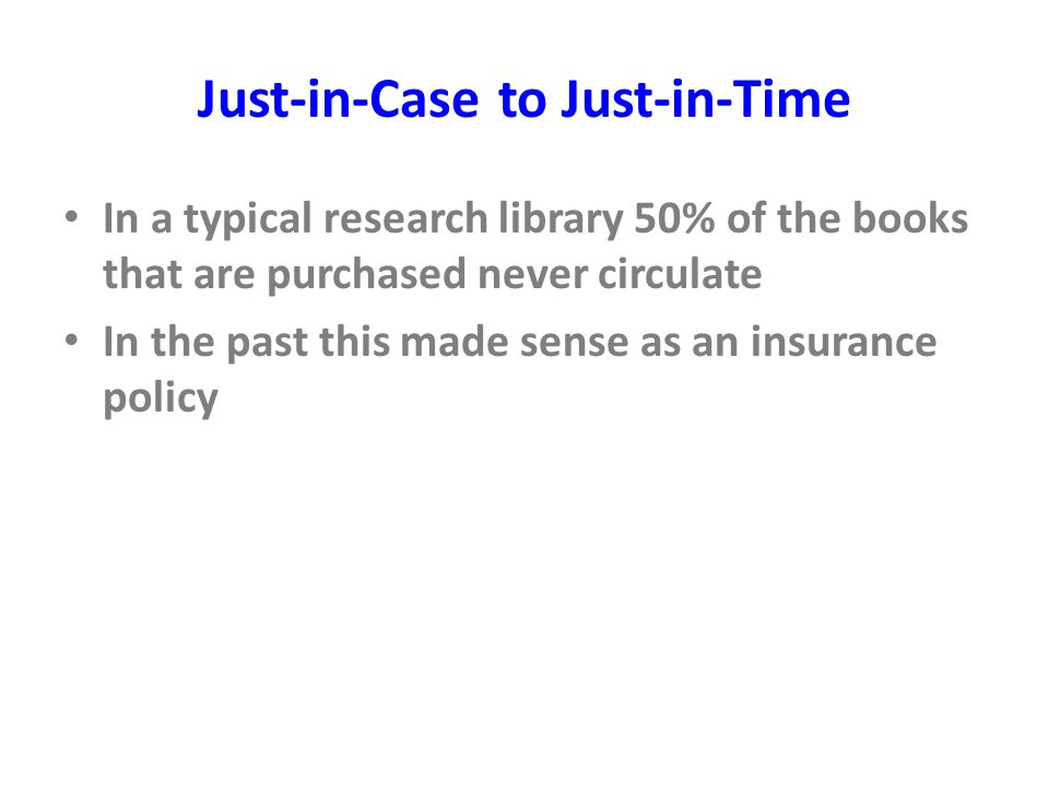 Just-in-Case to Just-in-Time In a typical research library 50% of the books that are purchased never circulate In the past this made sense as an insurance policy