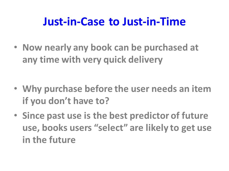 Just-in-Case to Just-in-Time Now nearly any book can be purchased at any time with very quick delivery Why purchase before the user needs an item if you don't have to.