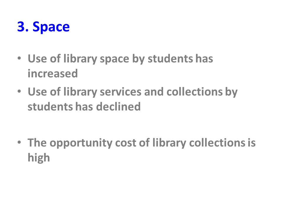 3. Space Use of library space by students has increased Use of library services and collections by students has declined The opportunity cost of libra