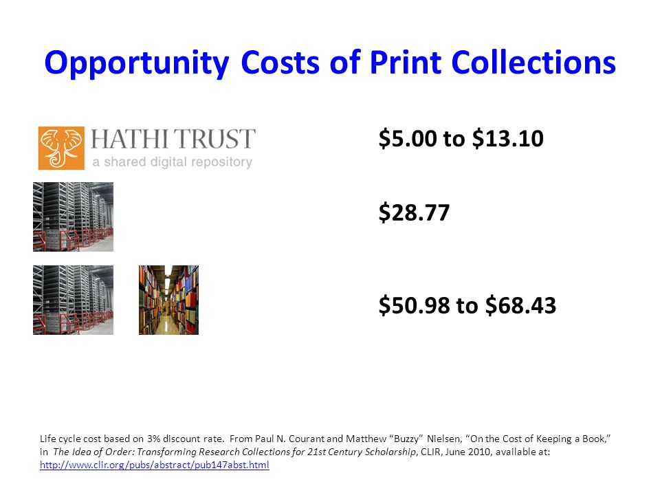 Opportunity Costs of Print Collections $5.00 to $13.10 $28.77 $50.98 to $68.43 Life cycle cost based on 3% discount rate. From Paul N. Courant and Mat