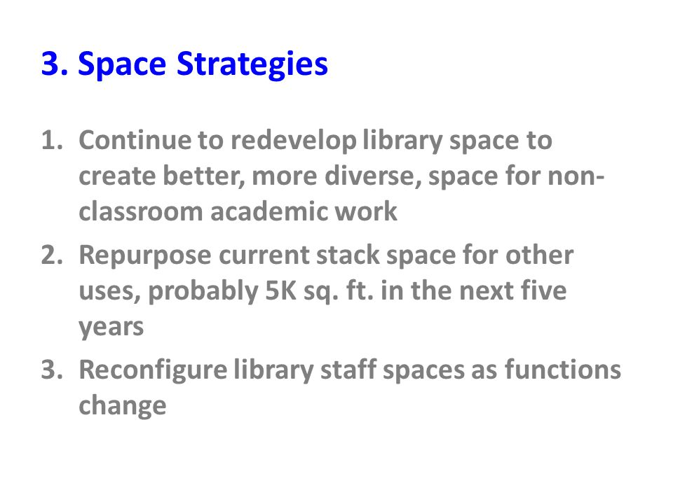 3. Space Strategies 1.Continue to redevelop library space to create better, more diverse, space for non- classroom academic work 2.Repurpose current s