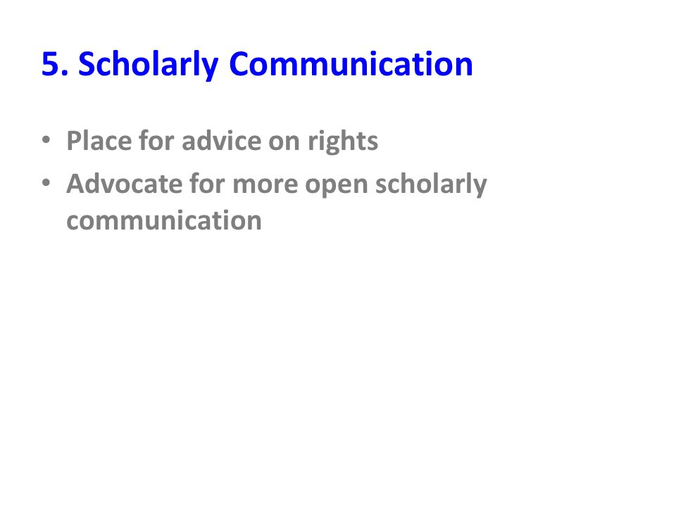 5. Scholarly Communication Place for advice on rights Advocate for more open scholarly communication