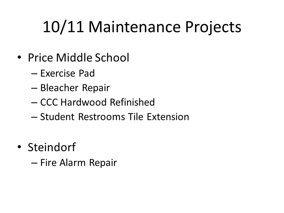 10/11 Maintenance Projects Price Middle School – Exercise Pad – Bleacher Repair – CCC Hardwood Refinished – Student Restrooms Tile Extension Steindorf – Fire Alarm Repair