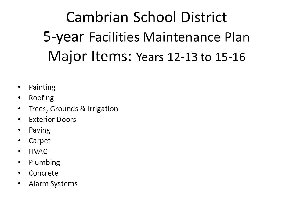 Cambrian School District 5-year Facilities Maintenance Plan Major Items: Years 12-13 to 15-16 Painting Roofing Trees, Grounds & Irrigation Exterior Doors Paving Carpet HVAC Plumbing Concrete Alarm Systems