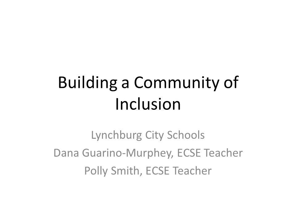 Building a Community of Inclusion Lynchburg City Schools Dana Guarino-Murphey, ECSE Teacher Polly Smith, ECSE Teacher