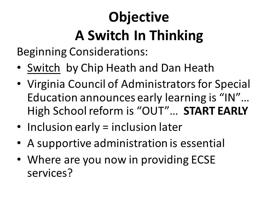Objective A Switch In Thinking Beginning Considerations: Switch by Chip Heath and Dan Heath Virginia Council of Administrators for Special Education announces early learning is IN … High School reform is OUT … START EARLY Inclusion early = inclusion later A supportive administration is essential Where are you now in providing ECSE services