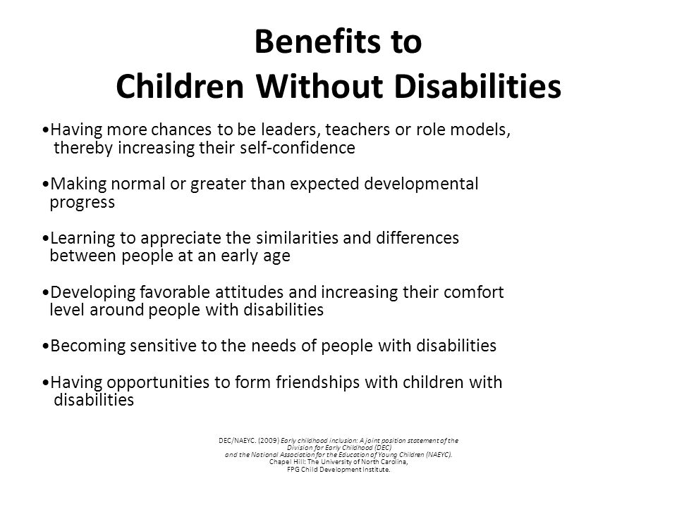 Benefits to Children Without Disabilities Having more chances to be leaders, teachers or role models, thereby increasing their self-confidence Making normal or greater than expected developmental progress Learning to appreciate the similarities and differences between people at an early age Developing favorable attitudes and increasing their comfort level around people with disabilities Becoming sensitive to the needs of people with disabilities Having opportunities to form friendships with children with disabilities DEC/NAEYC.