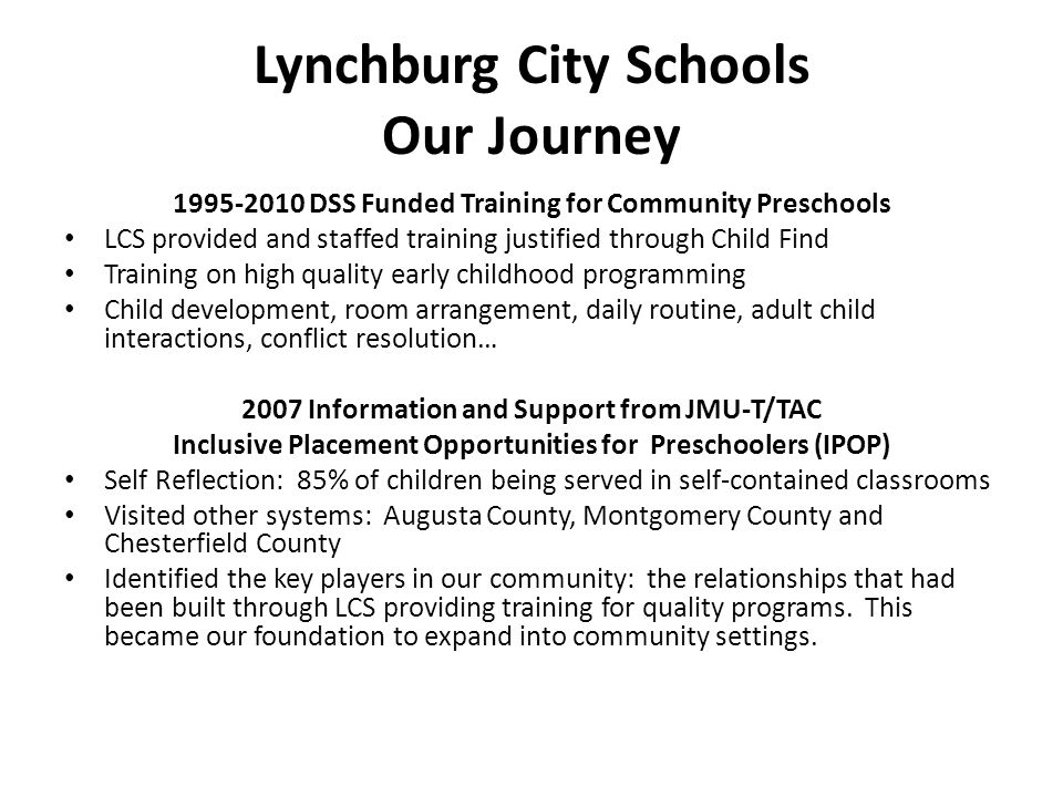 Lynchburg City Schools Our Journey 1995-2010 DSS Funded Training for Community Preschools LCS provided and staffed training justified through Child Find Training on high quality early childhood programming Child development, room arrangement, daily routine, adult child interactions, conflict resolution… 2007 Information and Support from JMU-T/TAC Inclusive Placement Opportunities for Preschoolers (IPOP) Self Reflection: 85% of children being served in self-contained classrooms Visited other systems: Augusta County, Montgomery County and Chesterfield County Identified the key players in our community: the relationships that had been built through LCS providing training for quality programs.