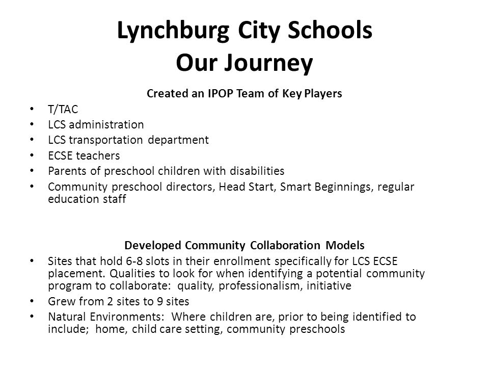 Lynchburg City Schools Our Journey Created an IPOP Team of Key Players T/TAC LCS administration LCS transportation department ECSE teachers Parents of preschool children with disabilities Community preschool directors, Head Start, Smart Beginnings, regular education staff Developed Community Collaboration Models Sites that hold 6-8 slots in their enrollment specifically for LCS ECSE placement.