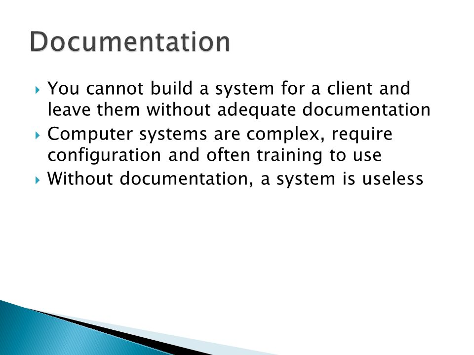  You cannot build a system for a client and leave them without adequate documentation  Computer systems are complex, require configuration and often training to use  Without documentation, a system is useless